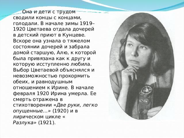 Она и дети с трудом сводили концы с концами, голодали. В начале зимы 1919–1920 Цветаева отдала дочерей в детский приют в Кунцеве. Вскоре она узнала о тяжелом состоянии дочерей и забрала домой старшую, Алю, к которой была привязана как к другу и которую исступленно любила. Выбор Цветаевой объяснялся и невозможностью прокормить обеих, и равнодушным отношением к Ирине. В начале февраля 1920 Ирина умерла. Ее смерть отражена в стихотворении « Две руки, легко опущенные…» (1920) и в лирическом цикле« Разлука» (1921).