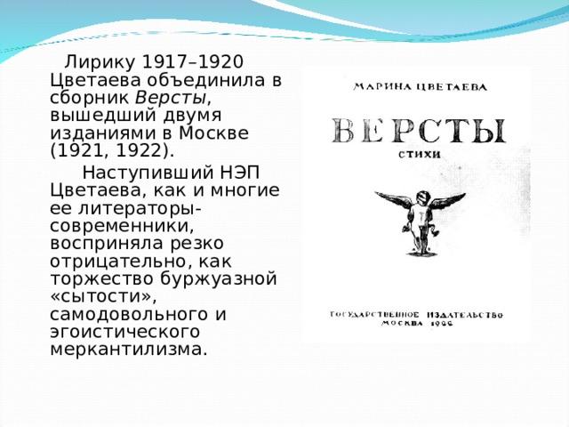 Лирику 1917–1920 Цветаева объединила в сборник Версты , вышедший двумя изданиями в Москве (1921, 1922).  Наступивший НЭП Цветаева, как и многие ее литераторы-современники, восприняла резко отрицательно, как торжество буржуазной «сытости», самодовольного и эгоистического меркантилизма.