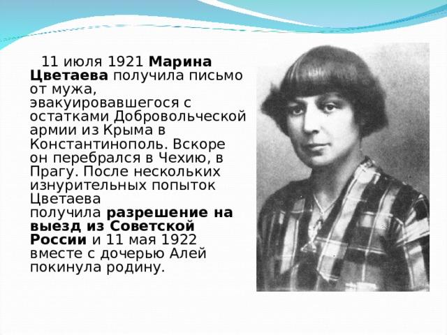 11 июля 1921 Марина Цветаева получила письмо от мужа, эвакуировавшегося с остатками Добровольческой армии из Крыма в Константинополь. Вскоре он перебрался в Чехию, в Прагу. После нескольких изнурительных попыток Цветаева получила разрешение на выезд из Советской России и 11 мая 1922 вместе с дочерью Алей покинула родину.