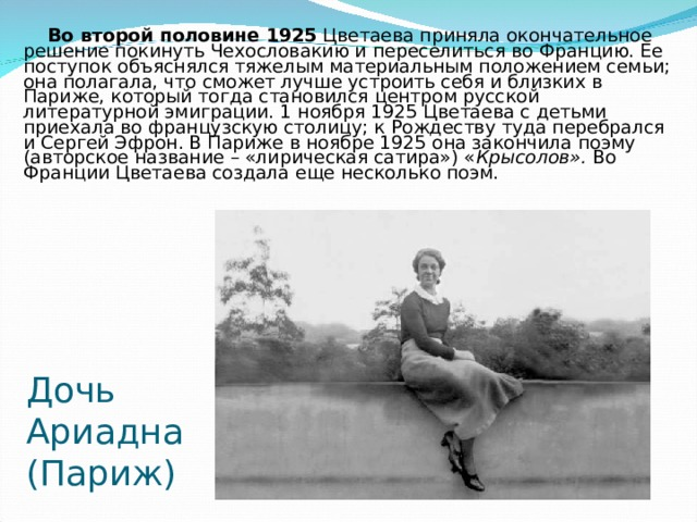 Во второй половине 1925 Цветаева приняла окончательное решение покинуть Чехословакию и переселиться во Францию. Ее поступок объяснялся тяжелым материальным положением семьи; она полагала, что сможет лучше устроить себя и близких в Париже, который тогда становился центром русской литературной эмиграции. 1 ноября 1925 Цветаева с детьми приехала во французскую столицу; к Рождеству туда перебрался и Сергей Эфрон. В Париже в ноябре 1925 она закончила поэму (авторское название – «лирическая сатира») « Крысолов». Во Франции Цветаева создала еще несколько поэм. Дочь Ариадна  (Париж)