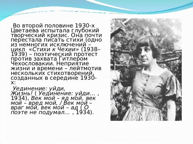 Во второй половине 1930-х Цветаева испытала глубокий творческий кризис. Она почти перестала писать стихи (одно из немногих исключений – цикл « Стихи к Чехии» (1938–1939) – поэтический протест против захвата Гитлером Чехословакии. Неприятие жизни и времени – лейтмотив нескольких стихотворений, созданных в середине 1930-х:  Уединение: уйди, Жизнь! ( Уединение: уйди… , 1934), Век мой – яд мой, век мой – вред мой, / Век мой – враг мой, век мой – ад ( О поэте не подумал… , 1934).