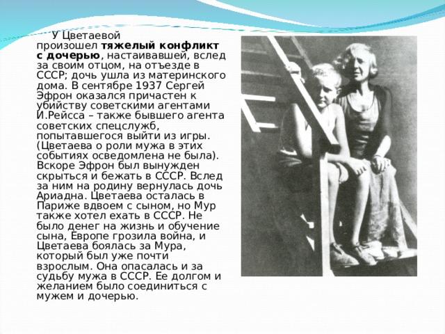 У Цветаевой произошел тяжелый конфликт с дочерью , настаивавшей, вслед за своим отцом, на отъезде в СССР; дочь ушла из материнского дома. В сентябре 1937 Сергей Эфрон оказался причастен к убийству советскими агентами И.Рейсса – также бывшего агента советских спецслужб, попытавшегося выйти из игры. (Цветаева о роли мужа в этих событиях осведомлена не была). Вскоре Эфрон был вынужден скрыться и бежать в СССР. Вслед за ним на родину вернулась дочь Ариадна. Цветаева осталась в Париже вдвоем с сыном, но Мур также хотел ехать в СССР. Не было денег на жизнь и обучение сына, Европе грозила война, и Цветаева боялась за Мура, который был уже почти взрослым. Она опасалась и за судьбу мужа в СССР. Ее долгом и желанием было соединиться с мужем и дочерью.