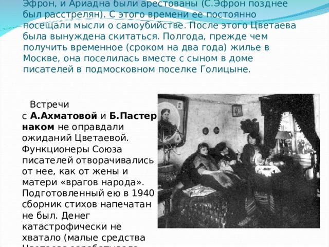 12 июня 1939 на пароходе из французского города Гавра Цветаева с Муром отплыли в СССР, 18 июня вернулись на родину .  На родине Цветаева с родными первое время жили на государственной даче НКВД в подмосковном Болшеве, предоставленной С.Эфрону. Однако вскоре и Эфрон, и Ариадна были арестованы (С.Эфрон позднее был расстрелян). С этого времени ее постоянно посещали мысли о самоубийстве. После этого Цветаева была вынуждена скитаться. Полгода, прежде чем получить временное (сроком на два года) жилье в Москве, она поселилась вместе с сыном в доме писателей в подмосковном поселке Голицыне.  Встречи с А.Ахматовой и Б.Пастернаком не оправдали ожиданий Цветаевой. Функционеры Союза писателей отворачивались от нее, как от жены и матери «врагов народа». Подготовленный ею в 1940 сборник стихов напечатан не был. Денег катастрофически не хватало (малые средства Цветаева зарабатывала переводами). Она была вынуждена принимать помощь немногих друзей.