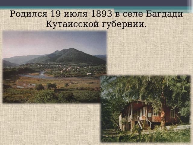 Родился 19 июля 1893 в селе Багдади Кутаисской губернии.