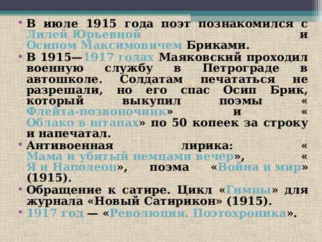 В июле 1915 года поэт познакомился с Лилей Юрьевной и Осипом Максимовичем Бриками. В 1915— 1917 годах Маяковский проходил военную службу в Петрограде в автошколе. Солдатам печататься не разрешали, но его спас Осип Брик, который выкупил поэмы « Флейта-позвоночник » и « Облако в штанах » по 50 копеек за строку и напечатал. Антивоенная лирика: « Мама и убитый немцами вечер », « Я и Наполеон », поэма « Война и мир » (1915). Обращение к сатире. Цикл « Гимны » для журнала «Новый Сатирикон» (1915). 1917 год — « Революция. Поэтохроника ».