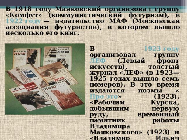 В 1918 году Маяковский организовал группу «Комфут» (коммунистический футуризм), в 1922 году — издательство МАФ (Московская ассоциация футуристов), в котором вышло несколько его книг. В 1923 году организовал группу ЛЕФ (Левый фронт искусств), толстый журнал «ЛЕФ» (в 1923—1925 годах вышло семь номеров). В это время издаются поэмы « Про это » (1923), «Рабочим Курска, добывшим первую руду, временный памятник работы Владимира Маяковского» (1923) и «Владимир Ильич Ленин» (1924).