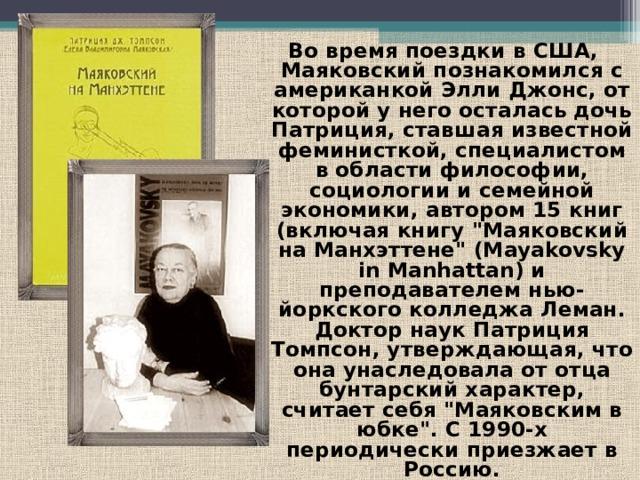 Во время поездки в США, Маяковский познакомился с американкой Элли Джонс, от которой у него осталась дочь Патриция, ставшая известной феминисткой, специалистом в области философии, социологии и семейной экономики, автором 15 книг (включая книгу