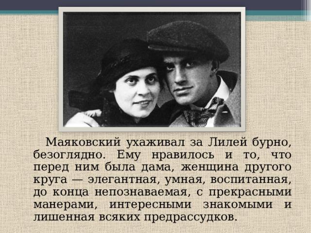 Маяковский ухаживал за Лилей бурно, безоглядно. Ему нравилось и то, что перед ним была дама, женщина другого круга — элегантная, умная, воспитанная, до конца непознаваемая, с прекрасными манерами, интересными знакомыми и лишенная всяких предрассудков.