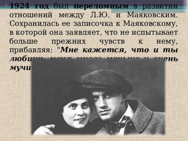 1924 год был переломным в развитии отношений между Л.Ю. и Маяковским. Сохранилась ее записочка к Маяковскому, в которой она заявляет, что не испытывает больше прежних чувств к нему, прибавляя:
