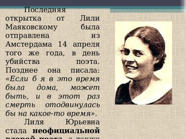 Последняя открытка от Лили Маяковскому была отправлена из Амстердама 14 апреля того же года, в день убийства поэта. Позднее она писала: «Если б я в это время была дома, может быть, и в этот раз смерть отодвинулась бы на какое-то время» .  Лиля Юрьевна стала неофициальной вдовой поэта , а также редактором, составителем и комментатором его книг.