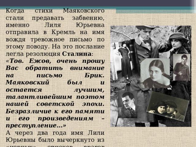 Когда стихи Маяковского стали предавать забвению, именно Лиля Юрьевна отправила в Кремль на имя вождя тревожное письмо по этому поводу. На это послание легла резолюция Сталина : « Тов. Ежов, очень прошу Вас обратить внимание на письмо Брик. Маяковский был и остается лучшим, талантливейшим поэтом нашей советской эпохи. Безразличие к его памяти и его произведениям – преступление…» А через два года имя Лили Юрьевны было вычеркнуто из «черных» списков врагов народа. « Не будем трогать жену Маяковского» , – сказал Сталин…
