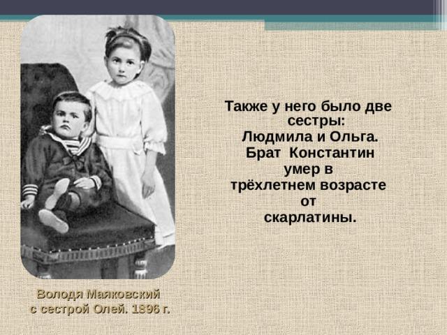 Также у него было две сестры:  Людмила и Ольга. Брат Константин умер в трёхлетнем возрасте от скарлатины. Володя Маяковский ссестрой Олей. 1896 г.