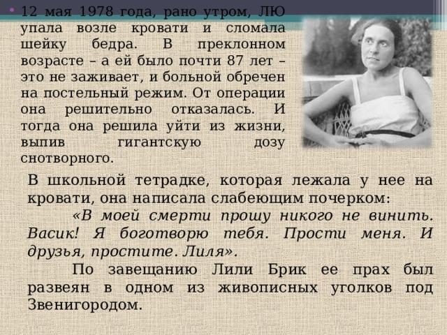 12 мая 1978 года, рано утром, ЛЮ упала возле кровати и сломала шейку бедра. В преклонном возрасте – а ей было почти 87 лет – это не заживает, и больной обречен на постельный режим. От операции она решительно отказалась. И тогда она решила уйти из жизни, выпив гигантскую дозу снотворного.  В школьной тетрадке, которая лежала у нее на кровати, она написала слабеющим почерком:  «В моей смерти прошу никого не винить. Васик! Я боготворю тебя. Прости меня. И друзья, простите. Лиля».  По завещанию Лили Брик ее прах был развеян в одном из живописных уголков под Звенигородом.