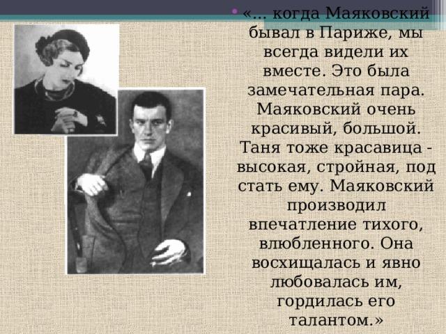 «... когда Маяковский бывал в Париже, мы всегда видели их вместе. Это была замечательная пара. Маяковский очень красивый, большой. Таня тоже красавица - высокая, стройная, под стать ему. Маяковский производил впечатление тихого, влюбленного. Она восхищалась и явно любовалась им, гордилась его талантом.»