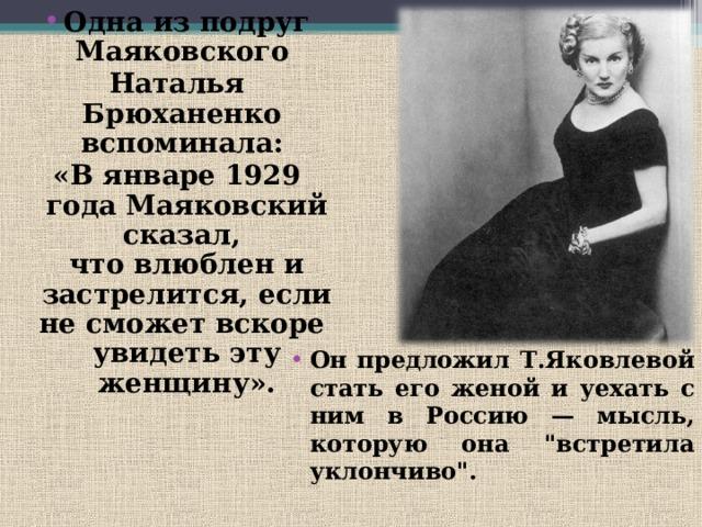 Одна из подруг Маяковского Наталья Брюханенко  вспоминала: «В январе 1929 года Маяковский сказал,  что влюблен и застрелится, если не сможет вскоре  увидеть эту женщину». Он предложил Т.Яковлевой стать его женой и уехать с ним в Россию — мысль, которую она