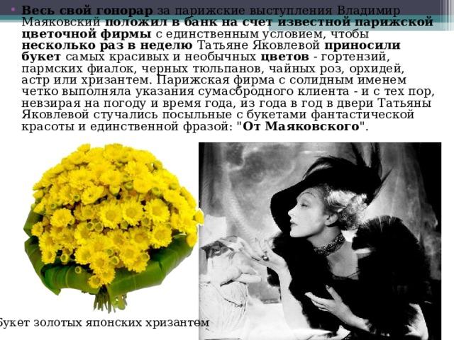 Весь свой гонорар за парижские выступления Владимир Маяковский положил в банк на счет известной парижской цветочной фирмы с единственным условием, чтобы несколько раз в неделю Татьяне Яковлевой приносили букет самых красивых и необычных цветов - гортензий, пармских фиалок, черных тюльпанов, чайных роз, орхидей, астр или хризантем. Парижская фирма с солидным именем четко выполняла указания сумасбродного клиента - и с тех пор, невзирая на погоду и время года, из года в год в двери Татьяны Яковлевой стучались посыльные с букетами фантастической красоты и единственной фразой: