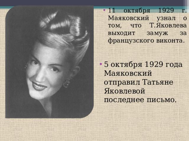 11 октября 1929 г. Маяковский узнал о том, что Т.Яковлева выходит замуж за французского виконта. 5 октября 1929 года Маяковский отправил Татьяне Яковлевой последнее письмо.