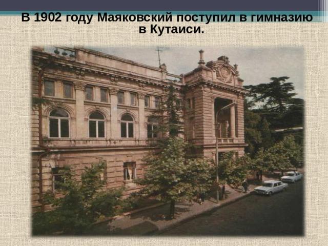 В 1902 году Маяковский поступил в гимназию в Кутаиси.