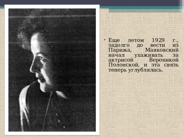 Еще летом 1929 г., задолго до вести из Парижа, Маяковский начал ухаживать за актрисой Вероникой Полонской, и эта связь теперь углублялась.