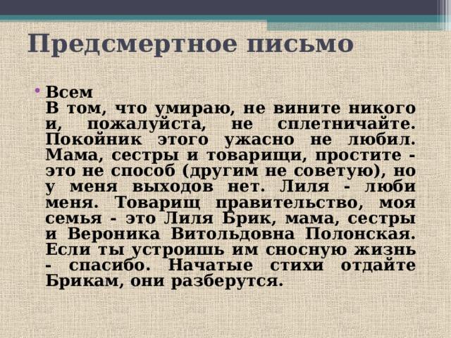 Предсмертное письмо  Всем  В том, что умираю, не вините никого и, пожалуйста, не сплетничайте. Покойник этого ужасно не любил. Мама, сестры и товарищи, простите - это не способ (другим не советую), но у меня выходов нет. Лиля - люби меня. Товарищ правительство, моя семья - это Лиля Брик, мама, сестры и Вероника Витольдовна Полонская. Если ты устроишь им сносную жизнь - спасибо. Начатые стихи отдайте Брикам, они разберутся.