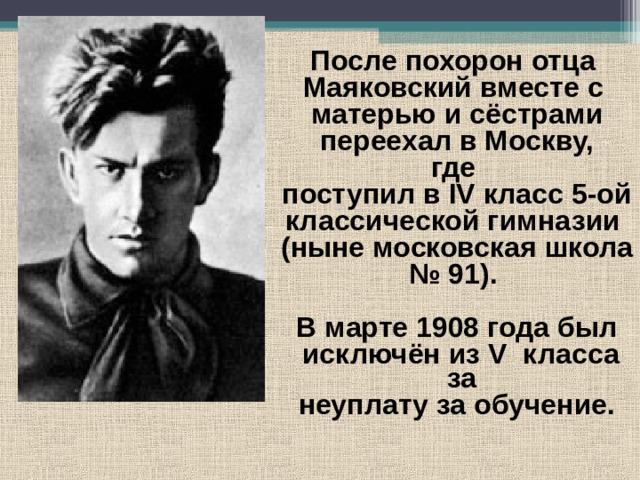 После похорон отца Маяковский вместе с матерью и сёстрами  переехал в Москву, где поступил в IV класс 5-ой классической гимназии (ныне московская школа № 91).  В марте 1908 года был  исключён из V класса за неуплату за обучение.