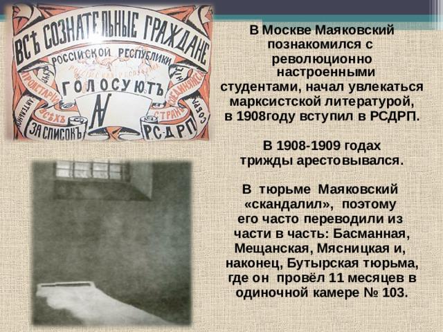В Москве Маяковский познакомился с революционно настроенными студентами, начал увлекаться марксистской литературой,  в 1908году вступил в РСДРП.  В 1908-1909 годах  трижды арестовывался.  В тюрьме Маяковский «скандалил», поэтому его часто переводили из  части в часть: Басманная, Мещанская, Мясницкая и, наконец, Бутырская тюрьма,  где он провёл 11 месяцев в одиночной камере №103.