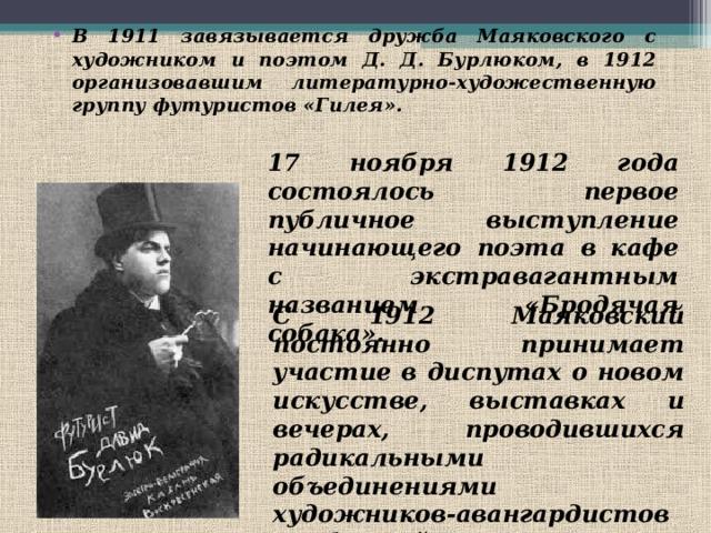 В 1911 завязывается дружба Маяковского с художником и поэтом Д. Д. Бурлюком, в 1912 организовавшим литературно-художественную группу футуристов «Гилея». 17 ноября 1912 года состоялось первое публичное выступление начинающего поэта в кафе с экстравагантным названием «Бродячая собака». С 1912 Маяковский постоянно принимает участие в диспутах о новом искусстве, выставках и вечерах, проводившихся радикальными объединениями художников-авангардистов «Бубновый валет» и «Союз молодежи».