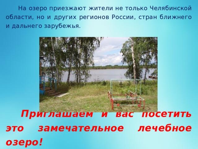 На озеро приезжают жители не только Челябинской области, но и других регионов России, стран ближнего и дальнего зарубежья.    Приглашаем и вас посетить это замечательное лечебное озеро!