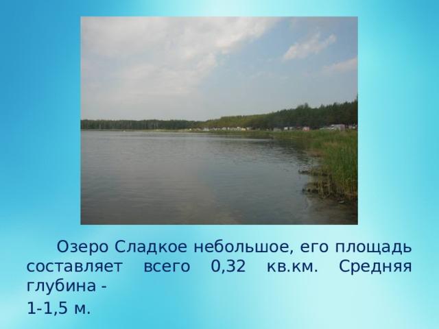 Озеро Сладкое небольшое, его площадь составляет всего 0,32 кв.км. Средняя глубина - 1-1,5 м.