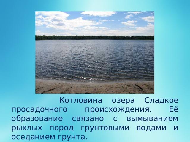 Котловина озера Сладкое просадочного происхождения. Её образование связано с вымыванием рыхлых пород грунтовыми водами и оседанием грунта.