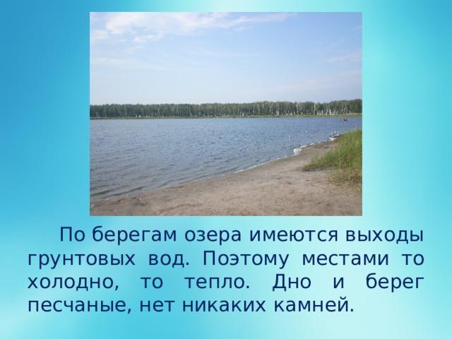 По берегам озера имеются выходы грунтовых вод. Поэтому местами то холодно, то тепло. Дно и берег песчаные, нет никаких камней.