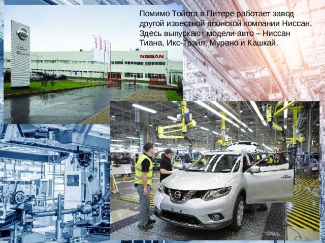 Помимо Тойота в Питере работает завод другой известной японской компании Ниссан. Здесь выпускают модели авто – Ниссан Тиана, Икс-Трэйл, Мурано и Кашкай.