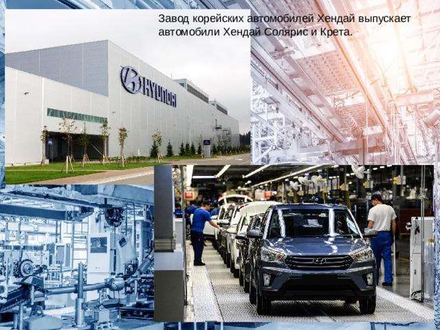 Завод корейских автомобилей Хендай выпускает автомобили Хендай Солярис и Крета.