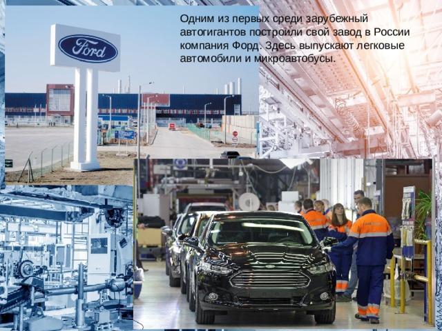 Одним из первых среди зарубежный автогигантов построили свой завод в России компания Форд. Здесь выпускают легковые автомобили и микроавтобусы.
