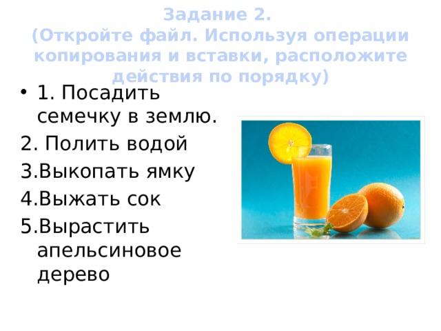 Задание 2.  (Откройте файл. Используя операции копирования и вставки, расположите действия по порядку) 1. Посадить семечку в землю. 2. Полить водой 3.Выкопать ямку 4.Выжать сок 5.Вырастить апельсиновое дерево