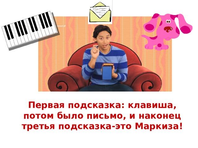 Первая подсказка: клавиша, потом было письмо, и наконец третья подсказка-это Маркиза!