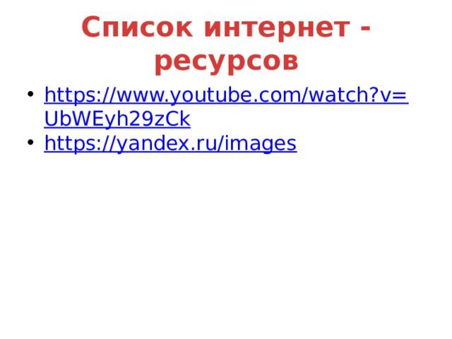 Список интернет - ресурсов https://www.youtube.com/watch?v=UbWEyh29zCk https:// yandex.ru/images