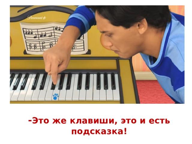 - Это же клавиши, это и есть подсказка!