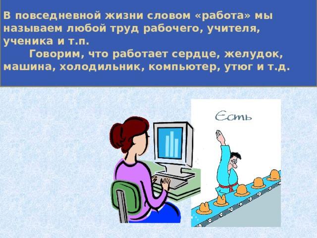 В повседневной жизни словом «работа» мы называем любой труд рабочего, учителя, ученика и т.п.  Говорим, что работает сердце, желудок, машина, холодильник, компьютер, утюг и т.д.