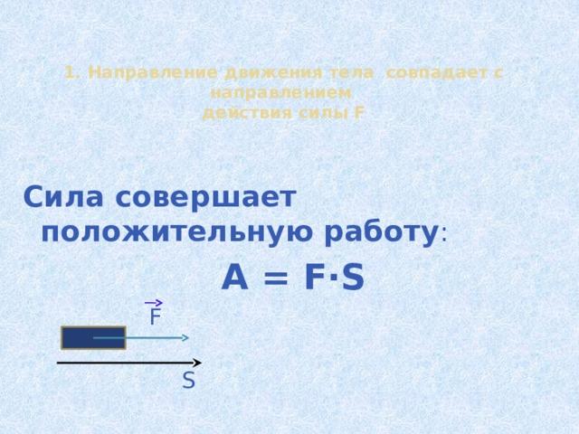 1. Направление движения тела совпадает с направлением  действия силы F  Сила совершает положительную работу : A = F∙S F S 13