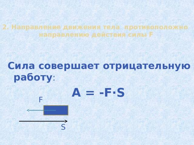 2. Направление движения тела противоположно направлению действия силы F  Сила совершает отрицательную работу : A = -F∙S F S 14