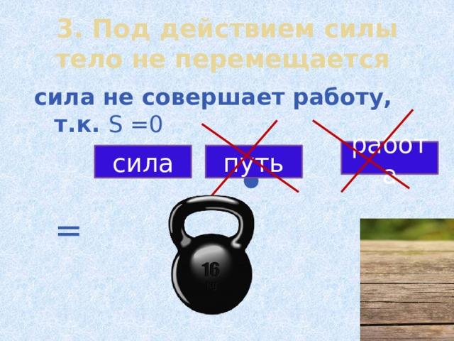= 3. Под действием силы тело не перемещается сила не совершает работу, т.к. S =0  ∙  = работа сила путь