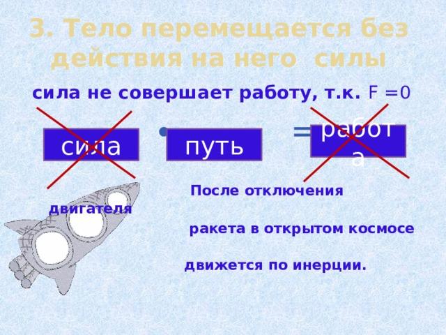 3. Тело перемещается без действия на него силы сила не совершает работу, т.к. F =0  ∙ =  После отключения двигателя  ракета в открытом космосе  движется по инерции.   работа сила путь