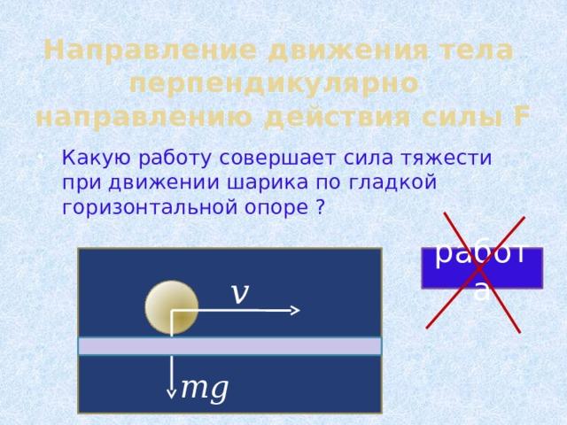 Направление движения тела перпендикулярно направлению действия силы F Какую работу совершает сила тяжести при движении шарика по гладкой горизонтальной опоре ? работа v mg