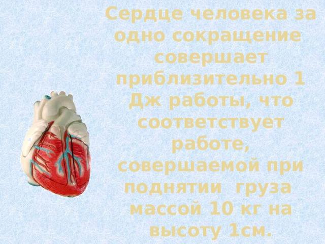 Сердце человека за одно сокращение совершает приблизительно 1 Дж работы, что соответствует работе, совершаемой при поднятии груза  массой 10 кг на высоту 1см.