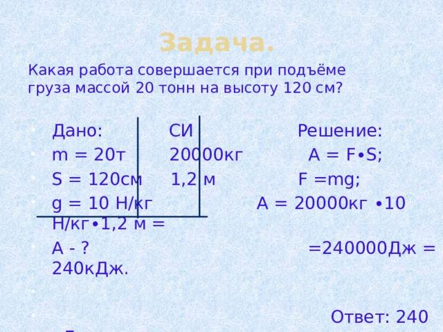Задача. Какая работа совершается при подъёме груза массой 20 тонн на высоту 120 см? Дано: СИ Решение: m = 20т 20000кг А = F∙S; S = 120см 1,2 м F =mg; g = 10 Н/кг А = 20000кг ∙10 Н/кг∙1,2 м = А - ? =240000Дж = 240кДж.  Ответ: 240 кДж