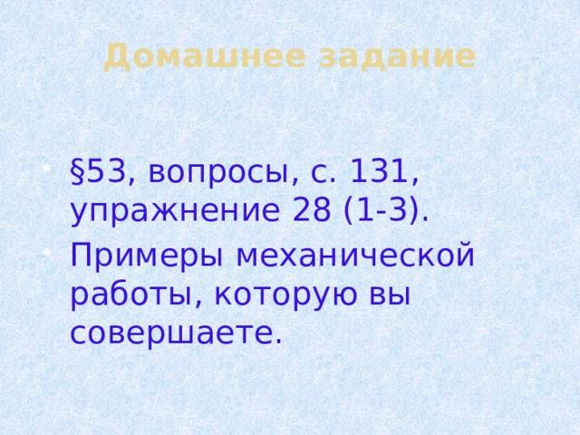 Домашнее задание §53, вопросы, с. 131, упражнение 28 (1-3). Примеры механической работы, которую вы совершаете.