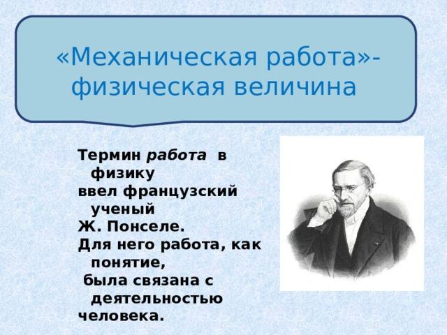 «Механическая работа»-физическая величина Термин работа в физику ввел французский ученый Ж. Понселе. Для него работа, как понятие,  была связана с деятельностью человека.
