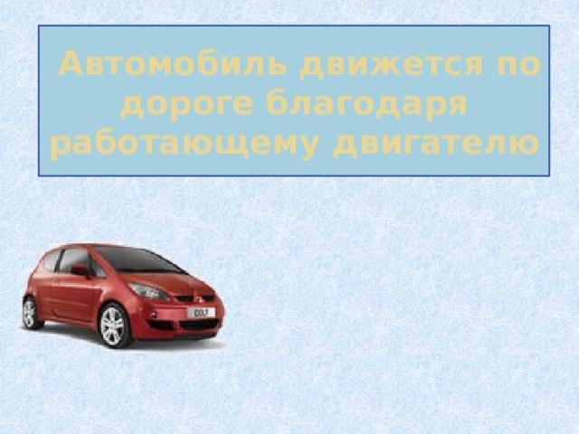 Автомобиль движется по дороге благодаря работающему двигателю