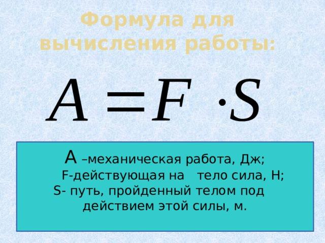 Формула для вычисления работы : А –механическая работа, Дж;  F-действующая на тело сила, Н; S- путь, пройденный телом под действием этой силы, м.